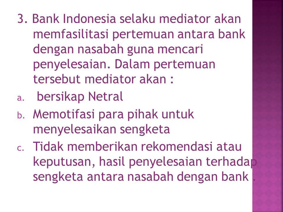 3. Bank Indonesia selaku mediator akan memfasilitasi pertemuan antara bank dengan nasabah guna mencari penyelesaian. Dalam pertemuan tersebut mediator