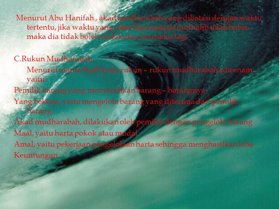 Menurut Abu Hanifah, akad mudharabah yang dibatasi dengan waktu tertentu, jika waktu yang diberikan kepada muthalib telah habis, maka dia tidak boleh melakukan transaksi lagi C.Rukun Mudharabah  Menurut ulama Syafi'iyah, rukun – rukun mudharabah ada enam yaitu : Pemilik barang yang menyerahkan barang – barangnya Yang bekerja, yaitu mengelola barang yang diterima dari pemilik barang Akad mudharabah, dilakukan oleh pemilik dengan pengelola barang Maal, yaitu harta pokok atau modal Amal, yaitu pekerjaan pengelolaan harta sehingga menghasilkan laba Keuntungan