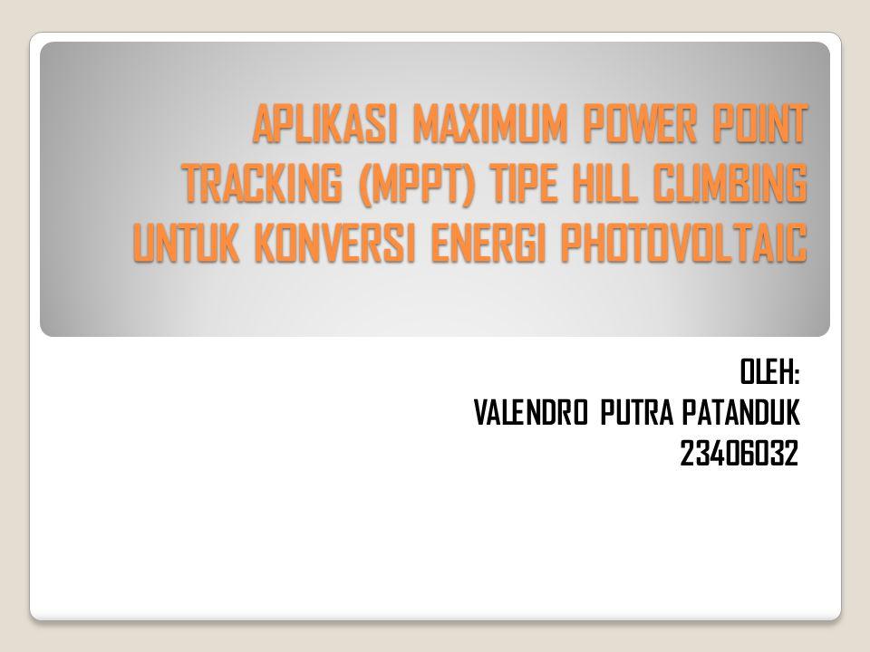 APLIKASI MAXIMUM POWER POINT TRACKING (MPPT) TIPE HILL CLIMBING UNTUK KONVERSI ENERGI PHOTOVOLTAIC OLEH: VALENDRO PUTRA PATANDUK 23406032