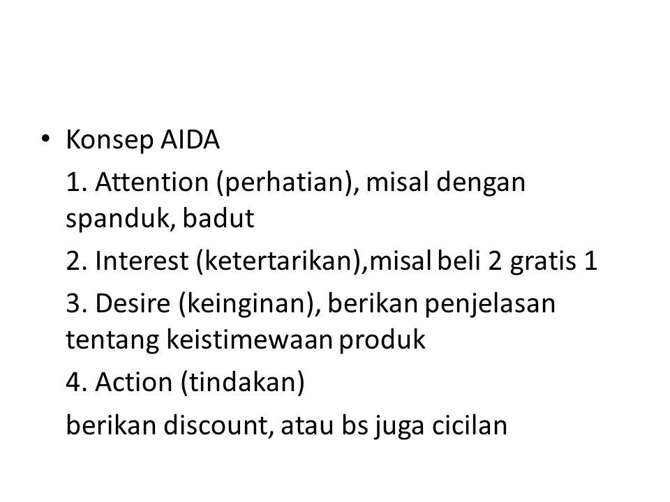 Konsep AIDA 1. Attention (perhatian), misal dengan spanduk, badut 2. Interest (ketertarikan),misal beli 2 gratis 1 3. Desire (keinginan), berikan penj