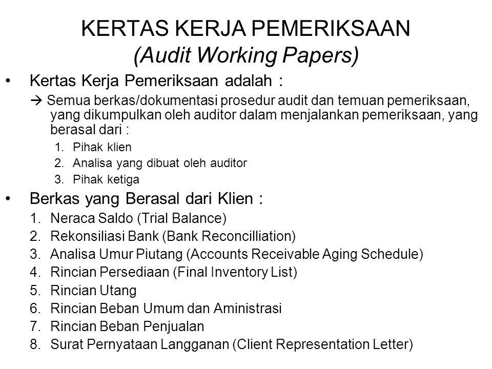 KERTAS KERJA PEMERIKSAAN (Audit Working Papers) Kertas Kerja Pemeriksaan adalah :  Semua berkas/dokumentasi prosedur audit dan temuan pemeriksaan, yang dikumpulkan oleh auditor dalam menjalankan pemeriksaan, yang berasal dari : 1.Pihak klien 2.Analisa yang dibuat oleh auditor 3.Pihak ketiga Berkas yang Berasal dari Klien : 1.Neraca Saldo (Trial Balance) 2.Rekonsiliasi Bank (Bank Reconcilliation) 3.Analisa Umur Piutang (Accounts Receivable Aging Schedule) 4.Rincian Persediaan (Final Inventory List) 5.Rincian Utang 6.Rincian Beban Umum dan Aministrasi 7.Rincian Beban Penjualan 8.Surat Pernyataan Langganan (Client Representation Letter)