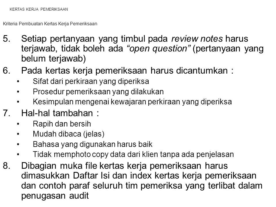 KERTAS KERJA PEMERIKSAAN Kriteria Pembuatan Kertas Kerja Pemeriksaan 5.Setiap pertanyaan yang timbul pada review notes harus terjawab, tidak boleh ada open question (pertanyaan yang belum terjawab) 6.Pada kertas kerja pemeriksaan harus dicantumkan : Sifat dari perkiraan yang diperiksa Prosedur pemeriksaan yang dilakukan Kesimpulan mengenai kewajaran perkiraan yang diperiksa 7.Hal-hal tambahan : Rapih dan bersih Mudah dibaca (jelas) Bahasa yang digunakan harus baik Tidak memphoto copy data dari klien tanpa ada penjelasan 8.Dibagian muka file kertas kerja pemeriksaan harus dimasukkan Daftar Isi dan index kertas kerja pemeriksaan dan contoh paraf seluruh tim pemeriksa yang terlibat dalam penugasan audit