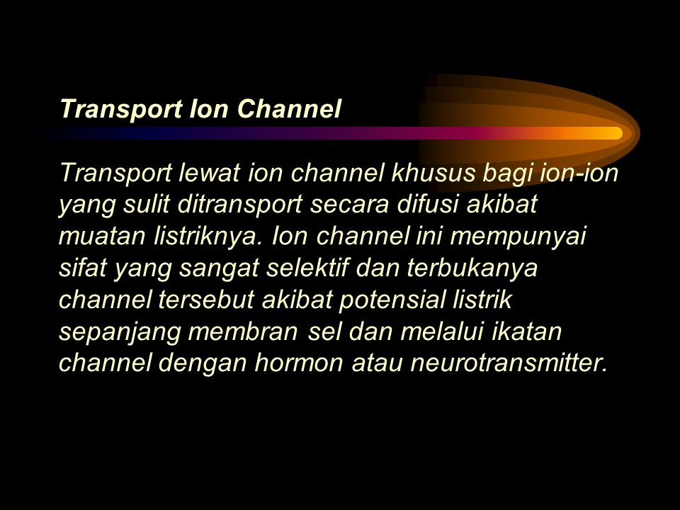 Transport Ion Channel Transport lewat ion channel khusus bagi ion-ion yang sulit ditransport secara difusi akibat muatan listriknya. Ion channel ini m
