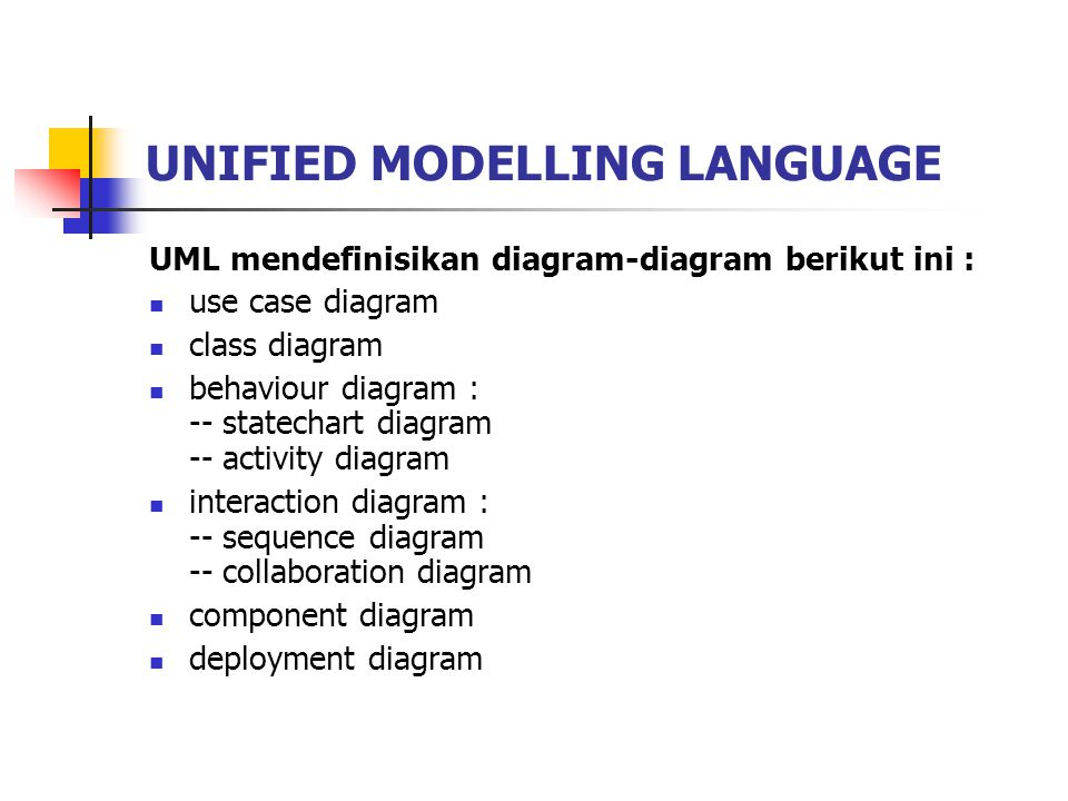 UNIFIED MODELLING LANGUAGE UML mendefinisikan diagram-diagram berikut ini : use case diagram class diagram behaviour diagram : -- statechart diagram -