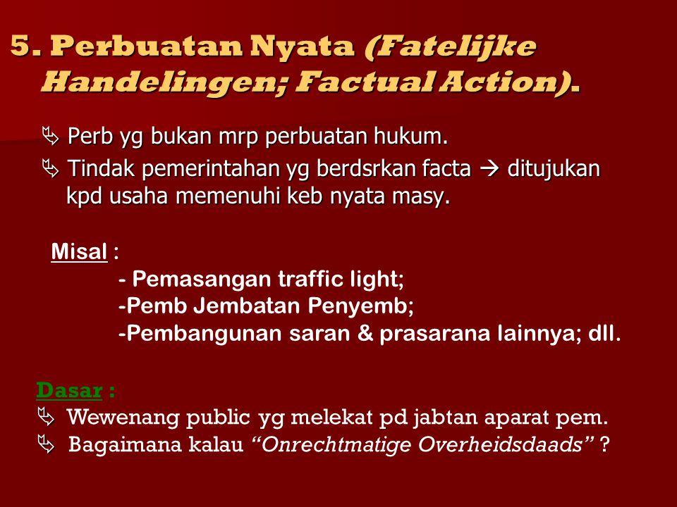 5. Perbuatan Nyata (Fatelijke Handelingen; Factual Action).  Perb yg bukan mrp perbuatan hukum.  Tindak pemerintahan yg berdsrkan facta  ditujukan