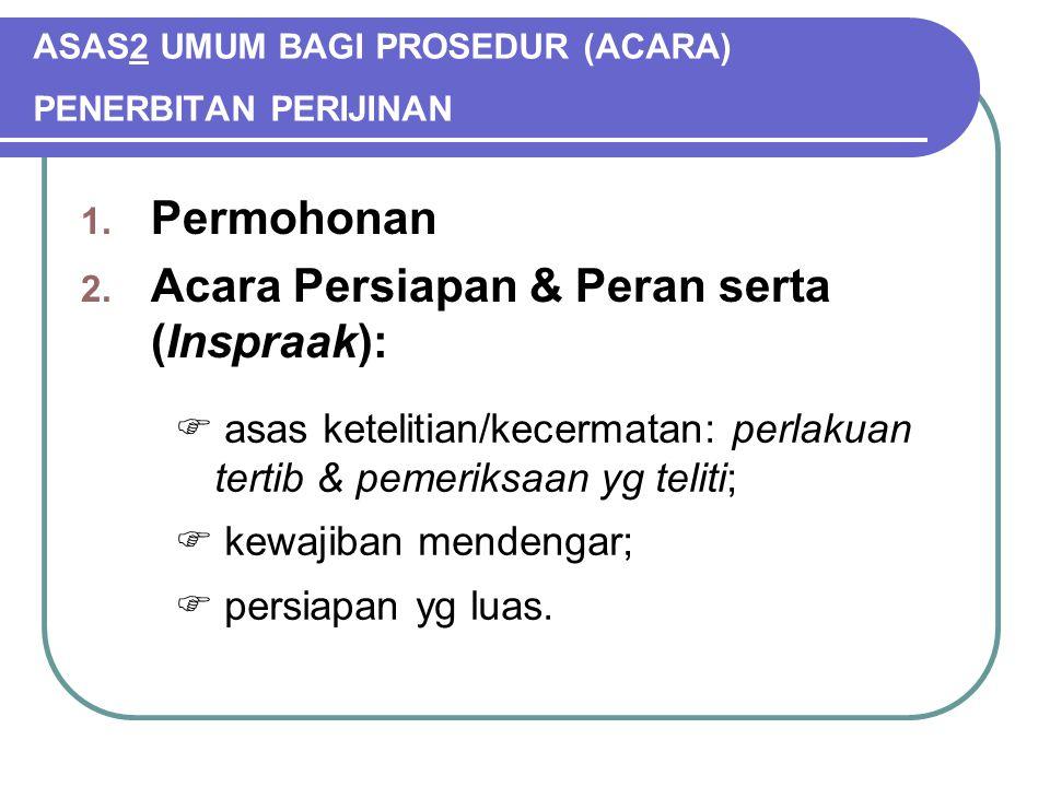 ASAS2 UMUM BAGI PROSEDUR (ACARA) PENERBITAN PERIJINAN 1. Permohonan 2. Acara Persiapan & Peran serta (Inspraak):  asas ketelitian/kecermatan: perlaku