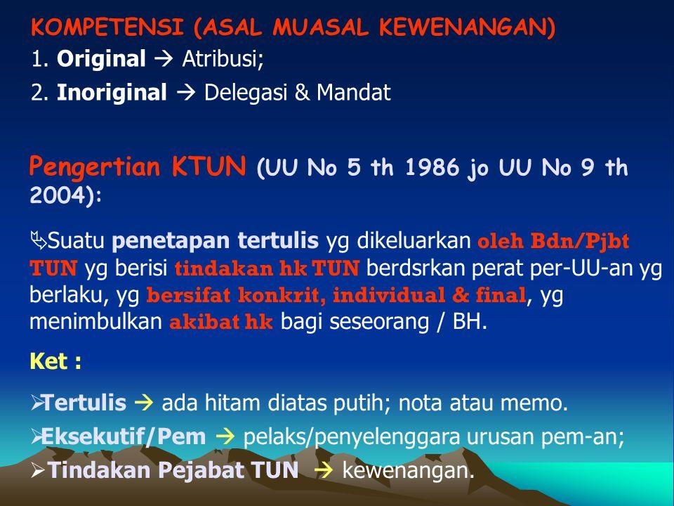 KOMPETENSI (ASAL MUASAL KEWENANGAN) 1. Original  Atribusi; 2. Inoriginal  Delegasi & Mandat Pengertian KTUN (UU No 5 th 1986 jo UU No 9 th 2004): 