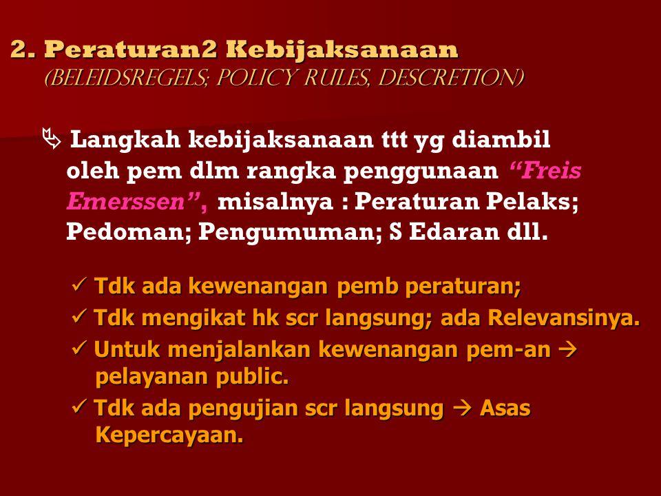 2. Peraturan2 Kebijaksanaan (Beleidsregels; Policy Rules, Descretion) Tdk ada kewenangan pemb peraturan; Tdk ada kewenangan pemb peraturan; Tdk mengik
