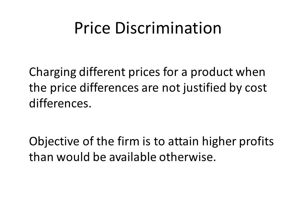 Price Discrimination Charging different prices for a product when the price differences are not justified by cost differences. Objective of the firm i