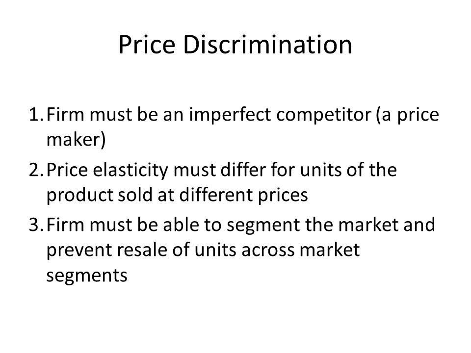 Price Discrimination 1.Firm must be an imperfect competitor (a price maker) 2.Price elasticity must differ for units of the product sold at different