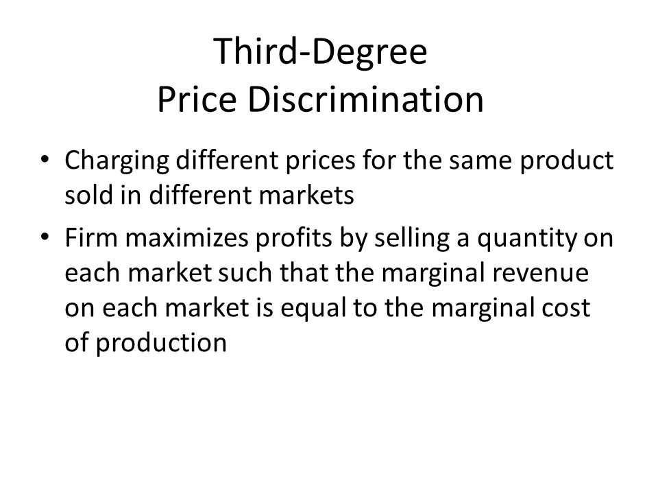Third-Degree Price Discrimination Charging different prices for the same product sold in different markets Firm maximizes profits by selling a quantit