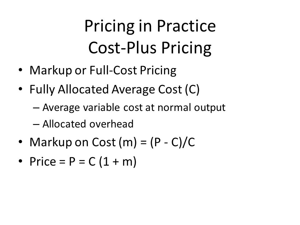 Pricing in Practice Cost-Plus Pricing Markup or Full-Cost Pricing Fully Allocated Average Cost (C) – Average variable cost at normal output – Allocate