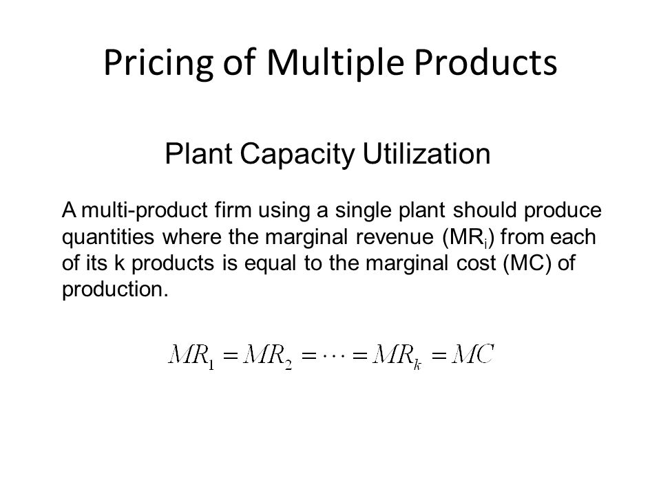 Pricing of Multiple Products Plant Capacity Utilization A multi-product firm using a single plant should produce quantities where the marginal revenue