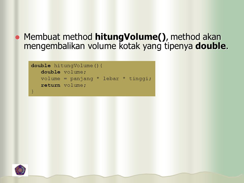 Membuat method hitungVolume(), method akan mengembalikan volume kotak yang tipenya double.