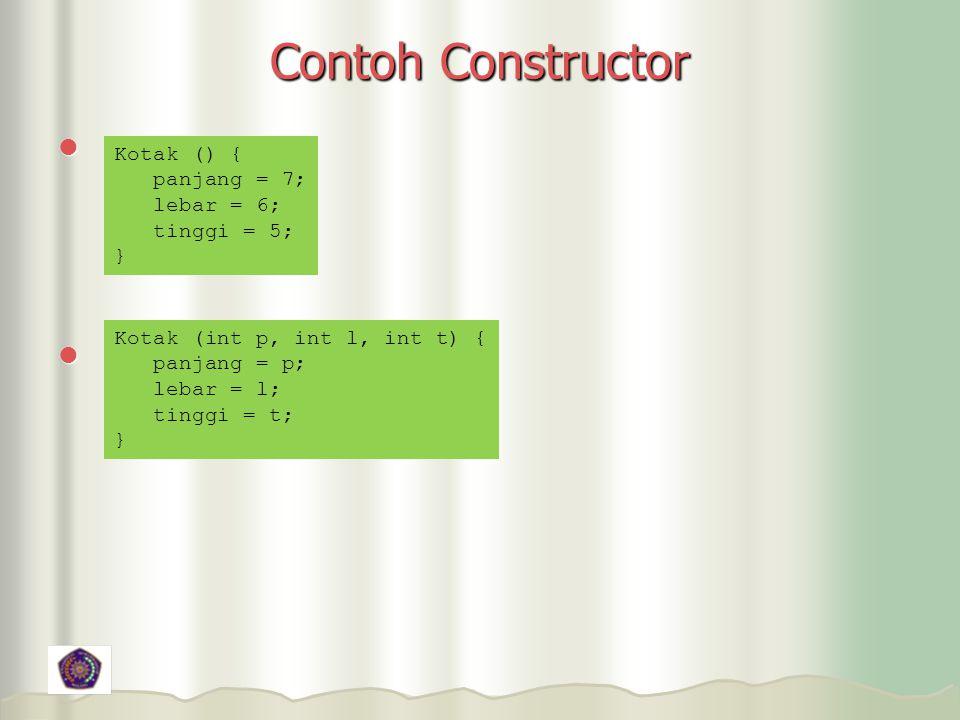 Contoh Constructor Kotak () { panjang = 7; lebar = 6; tinggi = 5; } Kotak (int p, int l, int t) { panjang = p; lebar = l; tinggi = t; }
