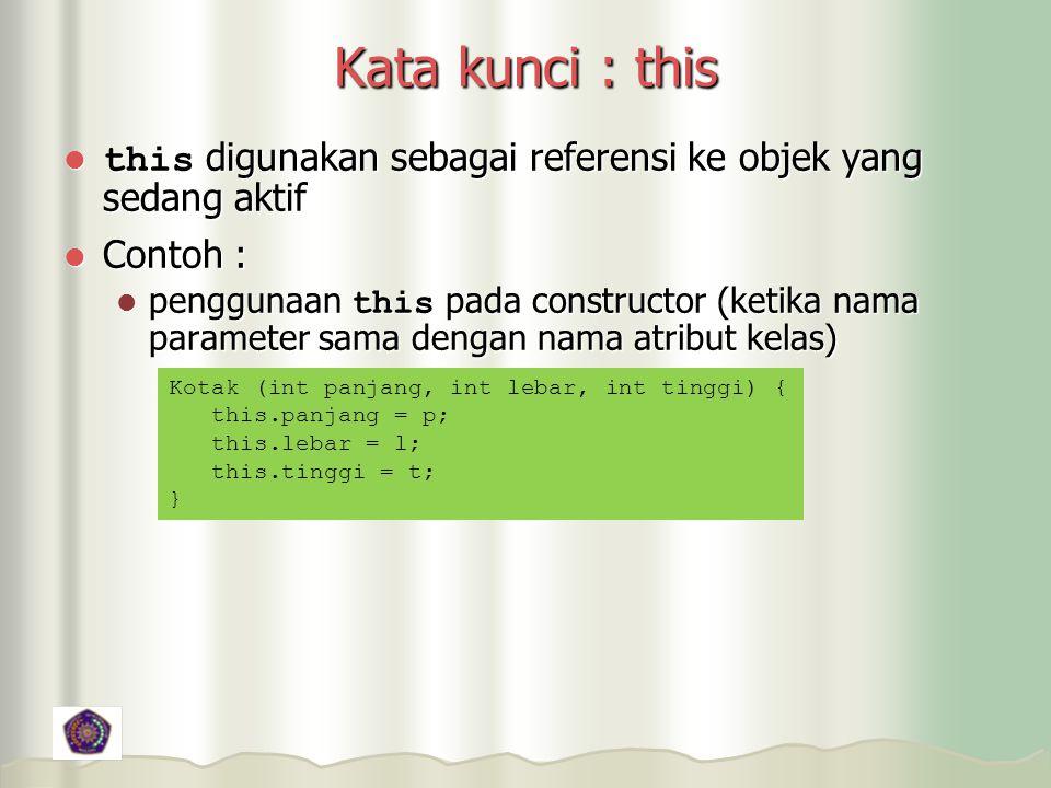 Kata kunci : this this digunakan sebagai referensi ke objek yang sedang aktif this digunakan sebagai referensi ke objek yang sedang aktif Contoh : Contoh : penggunaan this pada constructor (ketika nama parameter sama dengan nama atribut kelas) penggunaan this pada constructor (ketika nama parameter sama dengan nama atribut kelas) Kotak (int panjang, int lebar, int tinggi) { this.panjang = p; this.lebar = l; this.tinggi = t; }