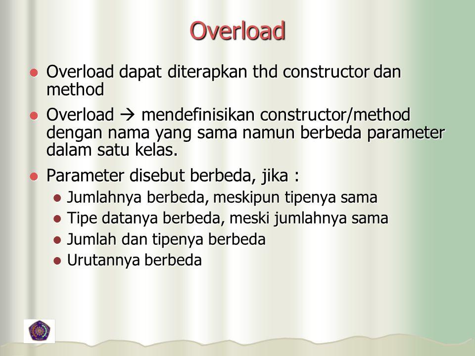Overload Overload dapat diterapkan thd constructor dan method Overload dapat diterapkan thd constructor dan method Overload  mendefinisikan constructor/method dengan nama yang sama namun berbeda parameter dalam satu kelas.