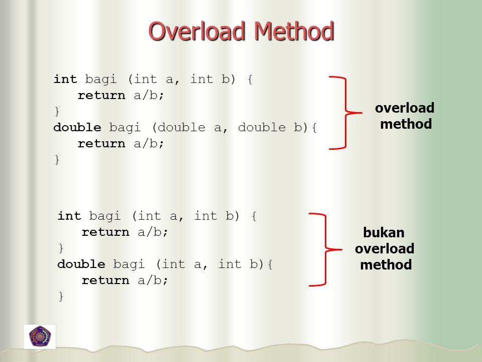 Overload Method int bagi (int a, int b) { return a/b; } double bagi (double a, double b){ return a/b; } int bagi (int a, int b) { return a/b; } double bagi (int a, int b){ return a/b; } overload method bukan overload method