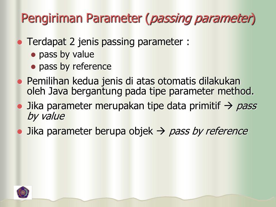Pengiriman Parameter (passing parameter) Terdapat 2 jenis passing parameter : Terdapat 2 jenis passing parameter : pass by value pass by value pass by reference pass by reference Pemilihan kedua jenis di atas otomatis dilakukan oleh Java bergantung pada tipe parameter method.