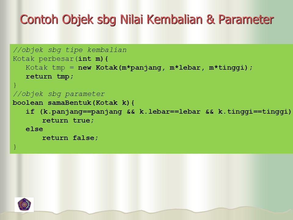 Contoh Objek sbg Nilai Kembalian & Parameter //objek sbg tipe kembalian Kotak perbesar(int m){ Kotak tmp = new Kotak(m*panjang, m*lebar, m*tinggi); return tmp; } //objek sbg parameter boolean samaBentuk(Kotak k){ if (k.panjang==panjang && k.lebar==lebar && k.tinggi==tinggi) return true; else return false; }