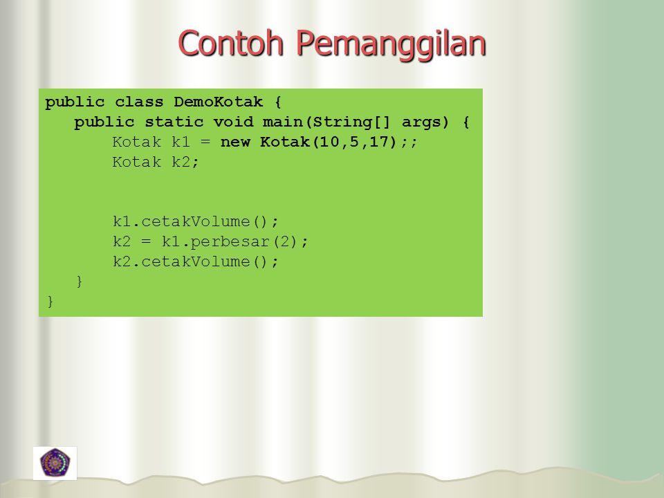 Contoh Pemanggilan public class DemoKotak { public static void main(String[] args) { Kotak k1 = new Kotak(10,5,17);; Kotak k2; k1.cetakVolume(); k2 = k1.perbesar(2); k2.cetakVolume(); }