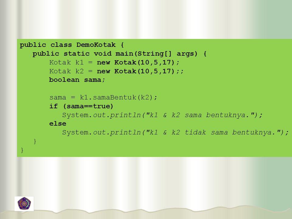 public class DemoKotak { public static void main(String[] args) { Kotak k1 = new Kotak(10,5,17); Kotak k2 = new Kotak(10,5,17);; boolean sama; sama = k1.samaBentuk(k2); if (sama==true) System.out.println( k1 & k2 sama bentuknya. ); else System.out.println( k1 & k2 tidak sama bentuknya. ); }