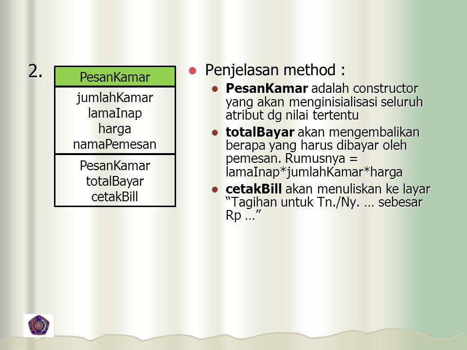 2. Penjelasan method : Penjelasan method : PesanKamar adalah constructor yang akan menginisialisasi seluruh atribut dg nilai tertentu PesanKamar adala