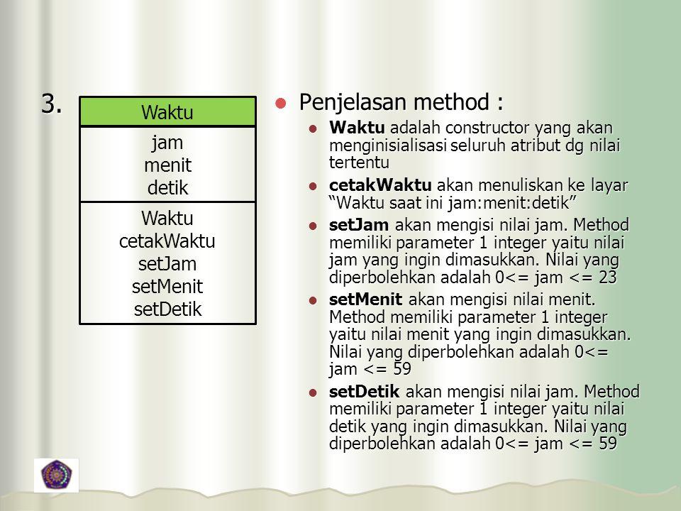 3. Waktu jam menit detik Waktu cetakWaktu setJam setMenit setDetik Penjelasan method : Penjelasan method : Waktu adalah constructor yang akan menginis