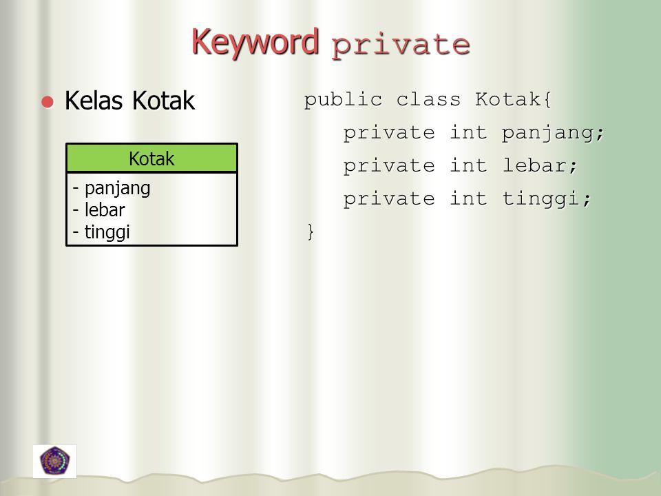 Keyword private Kelas Kotak Kelas Kotak public class Kotak{ private int panjang; private int panjang; private int lebar; private int lebar; private int tinggi; private int tinggi;} Kotak - panjang - lebar - tinggi