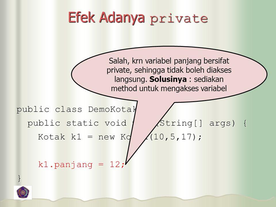 Efek Adanya private public class DemoKotak { public static void main(String[] args) { public static void main(String[] args) { Kotak k1 = new Kotak(10,5,17); Kotak k1 = new Kotak(10,5,17); k1.panjang = 12; k1.panjang = 12;} Salah, krn variabel panjang bersifat private, sehingga tidak boleh diakses langsung.