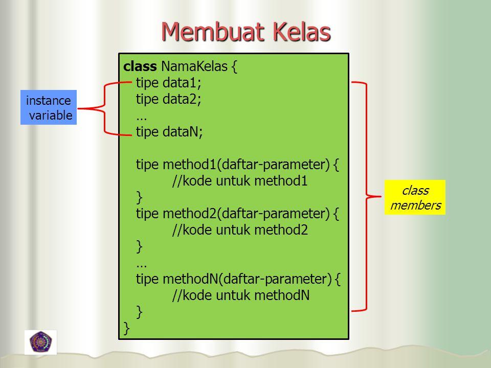 Membuat Kelas class NamaKelas { tipe data1; tipe data2; … tipe dataN; tipe method1(daftar-parameter) { //kode untuk method1 } tipe method2(daftar-parameter) { //kode untuk method2 } … tipe methodN(daftar-parameter) { //kode untuk methodN } instance variable class members