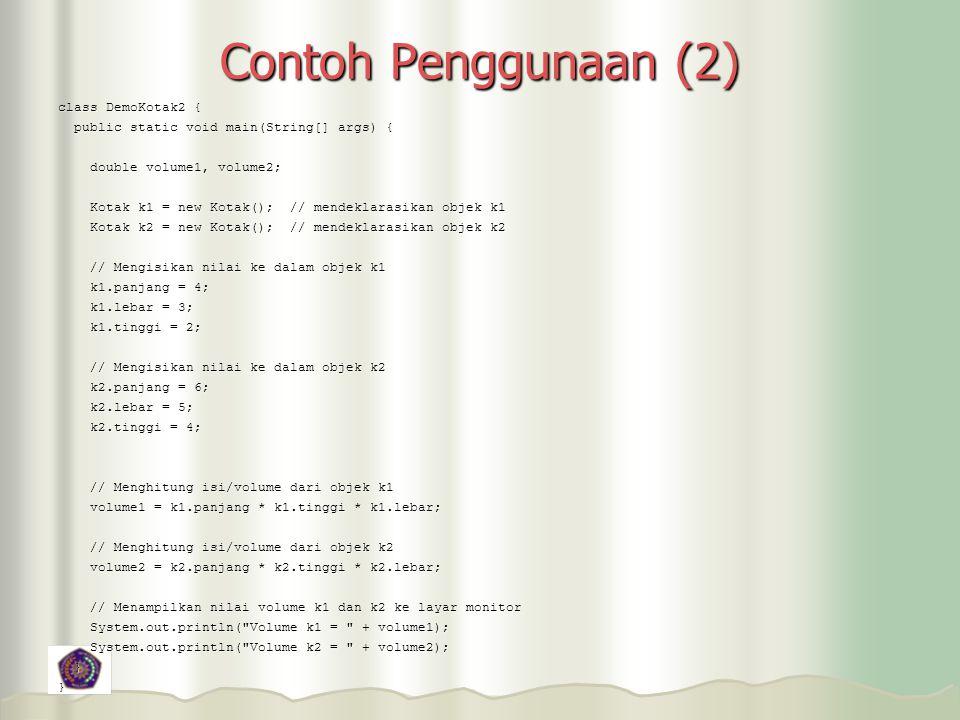 Contoh Penggunaan (2) class DemoKotak2 { public static void main(String[] args) { public static void main(String[] args) { double volume1, volume2; double volume1, volume2; Kotak k1 = new Kotak(); // mendeklarasikan objek k1 Kotak k1 = new Kotak(); // mendeklarasikan objek k1 Kotak k2 = new Kotak(); // mendeklarasikan objek k2 Kotak k2 = new Kotak(); // mendeklarasikan objek k2 // Mengisikan nilai ke dalam objek k1 // Mengisikan nilai ke dalam objek k1 k1.panjang = 4; k1.panjang = 4; k1.lebar = 3; k1.lebar = 3; k1.tinggi = 2; k1.tinggi = 2; // Mengisikan nilai ke dalam objek k2 // Mengisikan nilai ke dalam objek k2 k2.panjang = 6; k2.panjang = 6; k2.lebar = 5; k2.lebar = 5; k2.tinggi = 4; k2.tinggi = 4; // Menghitung isi/volume dari objek k1 // Menghitung isi/volume dari objek k1 volume1 = k1.panjang * k1.tinggi * k1.lebar; volume1 = k1.panjang * k1.tinggi * k1.lebar; // Menghitung isi/volume dari objek k2 // Menghitung isi/volume dari objek k2 volume2 = k2.panjang * k2.tinggi * k2.lebar; volume2 = k2.panjang * k2.tinggi * k2.lebar; // Menampilkan nilai volume k1 dan k2 ke layar monitor // Menampilkan nilai volume k1 dan k2 ke layar monitor System.out.println( Volume k1 = + volume1); System.out.println( Volume k1 = + volume1); System.out.println( Volume k2 = + volume2); System.out.println( Volume k2 = + volume2); }}