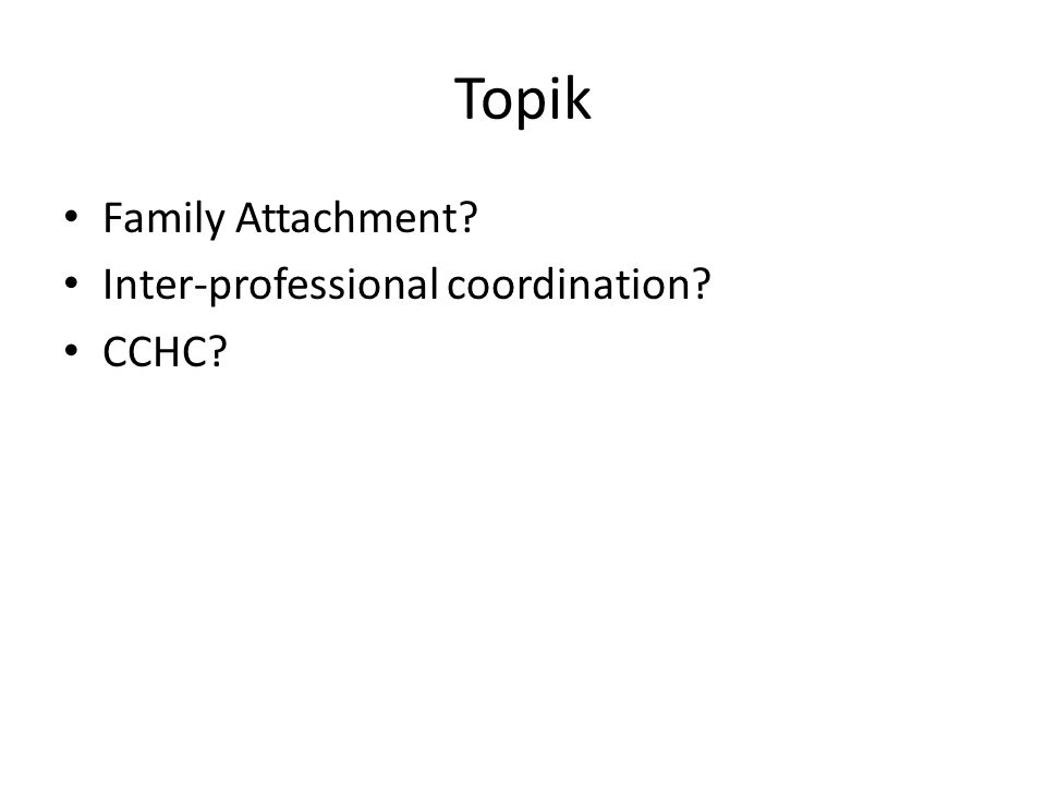 Topik Family Attachment? Inter-professional coordination? CCHC?