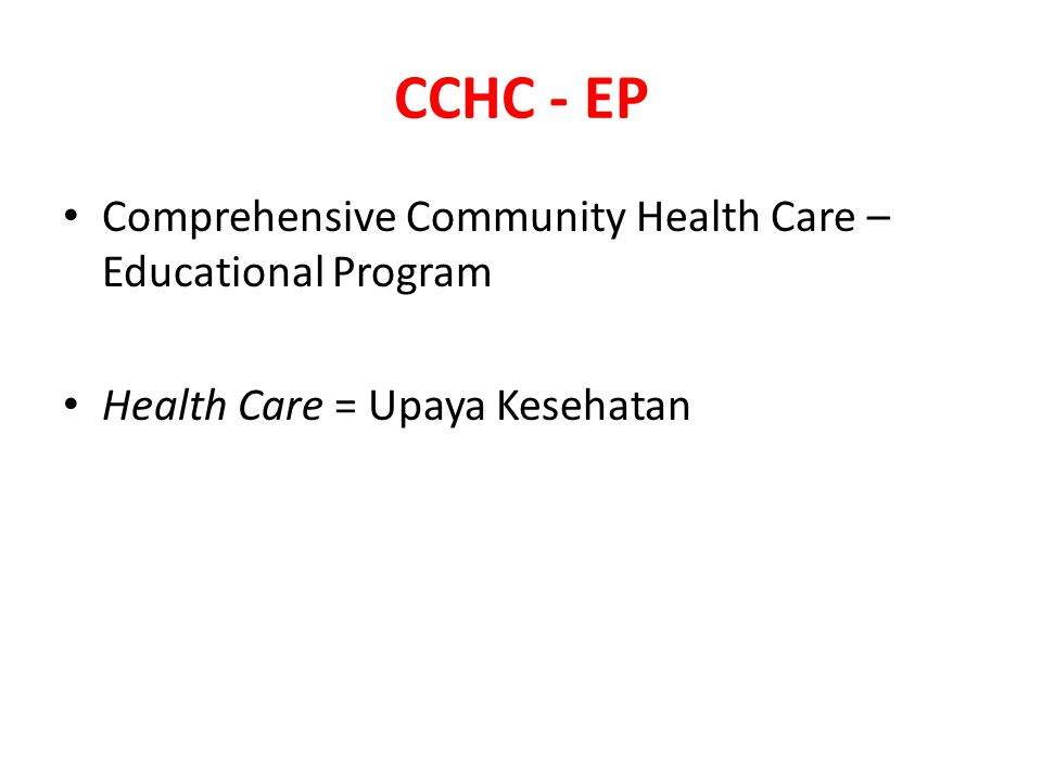 CCHC - EP Comprehensive Community Health Care – Educational Program Health Care = Upaya Kesehatan