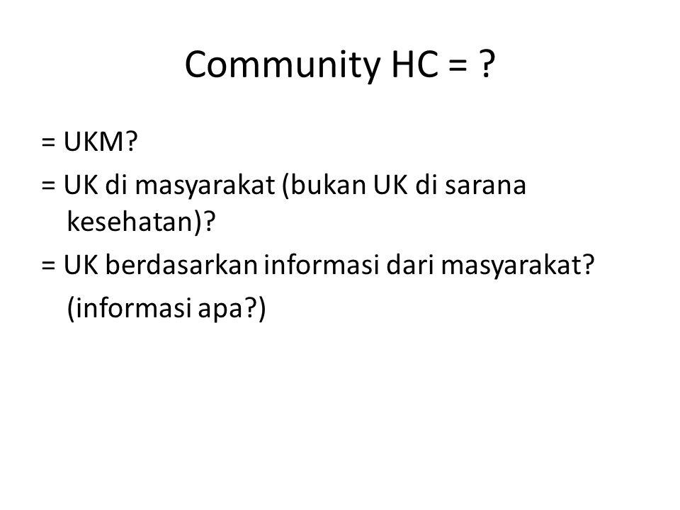 Community HC = ? = UKM? = UK di masyarakat (bukan UK di sarana kesehatan)? = UK berdasarkan informasi dari masyarakat? (informasi apa?)