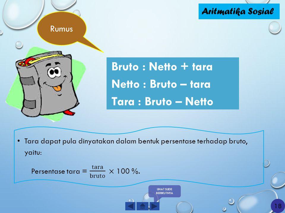 Bruto : Netto + tara Netto : Bruto – tara Tara : Bruto – Netto Aritmatika Sosial Rumus LIHAT SLIDE BERIKUTNYA 18