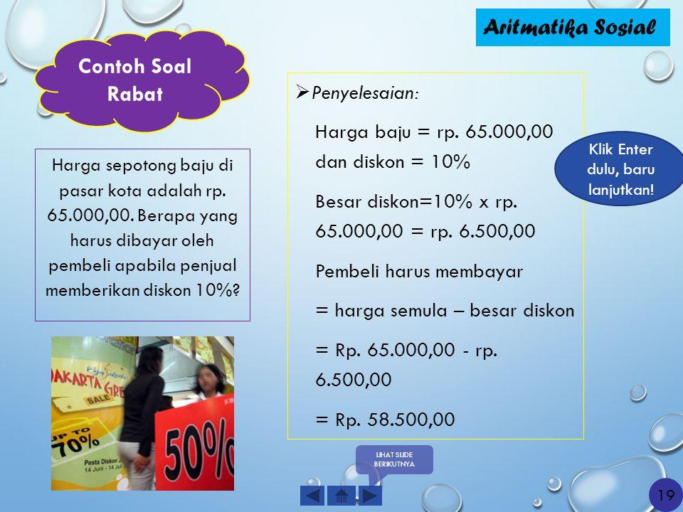 Penyelesaian: Harga baju = rp. 65.000,00 dan diskon = 10% Besar diskon=10% x rp. 65.000,00 = rp. 6.500,00 Pembeli harus membayar = harga semula – be