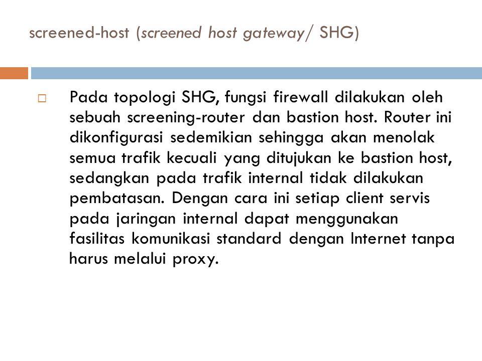 screened-host (screened host gateway/ SHG)  Pada topologi SHG, fungsi firewall dilakukan oleh sebuah screening-router dan bastion host.