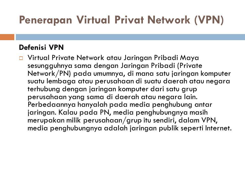 Penerapan Virtual Privat Network (VPN) Defenisi VPN  Virtual Private Network atau Jaringan Pribadi Maya sesungguhnya sama dengan Jaringan Pribadi (Private Network/PN) pada umumnya, di mana satu jaringan komputer suatu lembaga atau perusahaan di suatu daerah atau negara terhubung dengan jaringan komputer dari satu grup perusahaan yang sama di daerah atau negara lain.