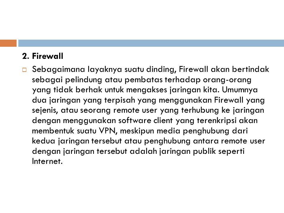 2. Firewall  Sebagaimana layaknya suatu dinding, Firewall akan bertindak sebagai pelindung atau pembatas terhadap orang-orang yang tidak berhak untuk