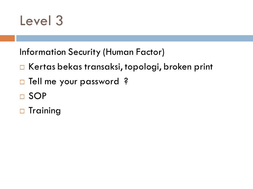 Level 3 Information Security (Human Factor)  Kertas bekas transaksi, topologi, broken print  Tell me your password .