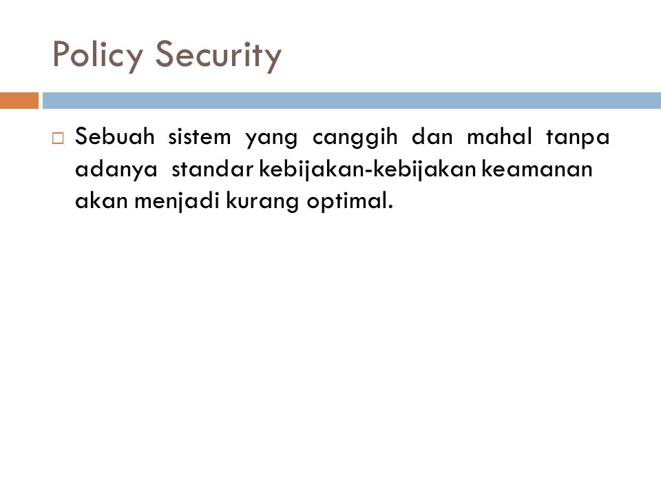 Policy Security  Sebuah sistem yang canggih dan mahal tanpa adanya standar kebijakan-kebijakan keamanan akan menjadi kurang optimal.
