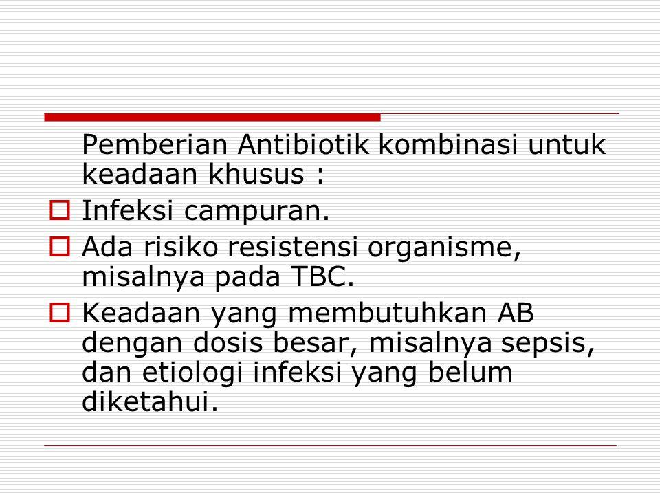Pemberian Antibiotik kombinasi untuk keadaan khusus :  Infeksi campuran.  Ada risiko resistensi organisme, misalnya pada TBC.  Keadaan yang membutu