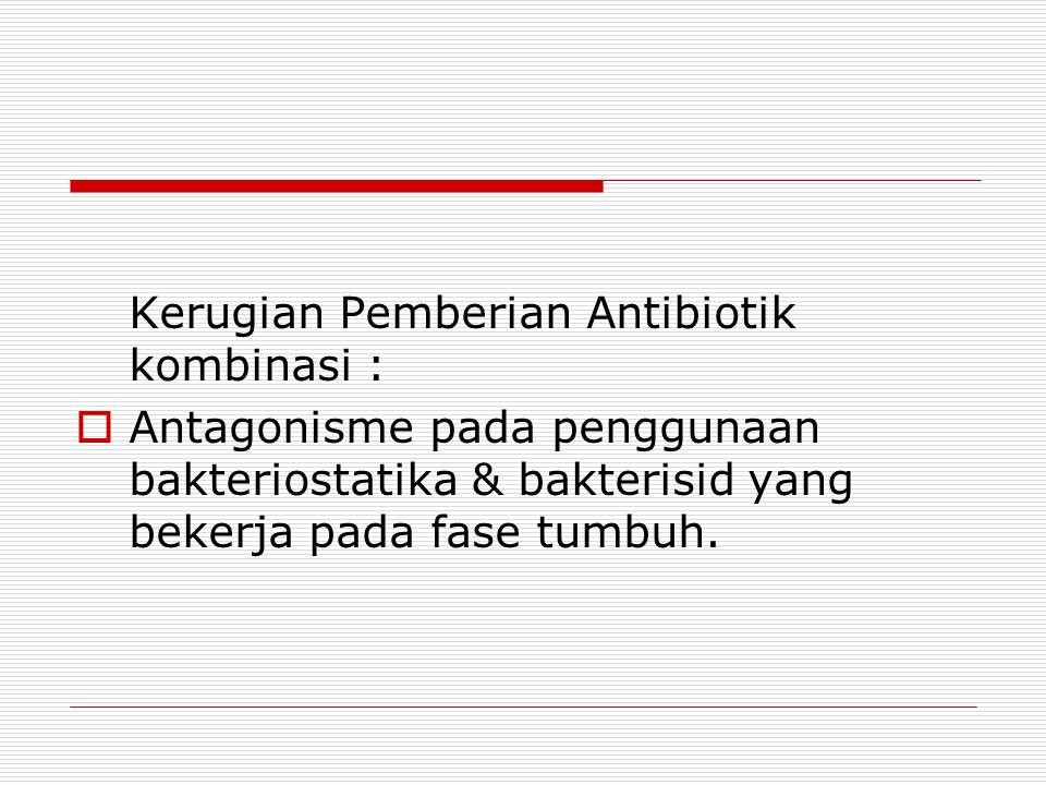 Kerugian Pemberian Antibiotik kombinasi :  Antagonisme pada penggunaan bakteriostatika & bakterisid yang bekerja pada fase tumbuh.