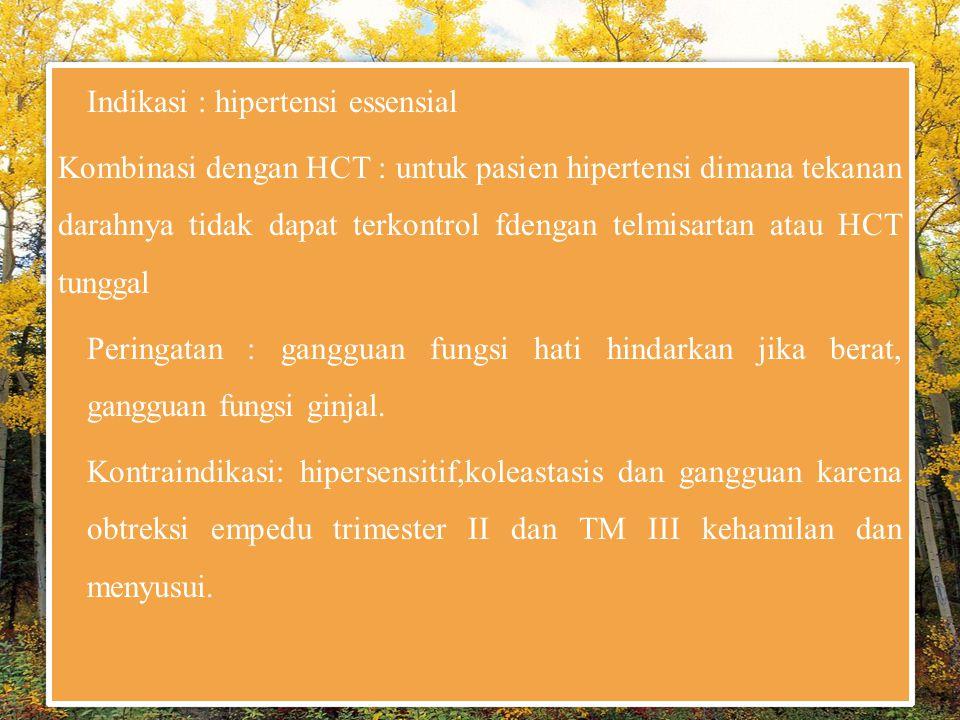 Indikasi : hipertensi essensial Kombinasi dengan HCT : untuk pasien hipertensi dimana tekanan darahnya tidak dapat terkontrol fdengan telmisartan atau HCT tunggal Peringatan : gangguan fungsi hati hindarkan jika berat, gangguan fungsi ginjal.