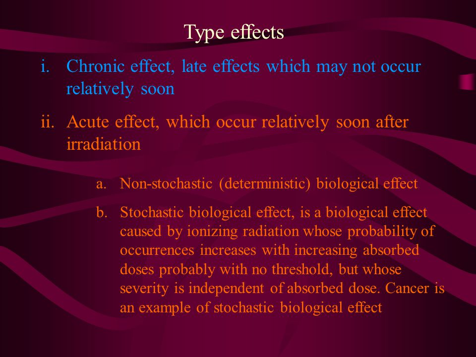 Type effects i.Chronic effect, late effects which may not occur relatively soon ii.Acute effect, which occur relatively soon after irradiation a.Non-s
