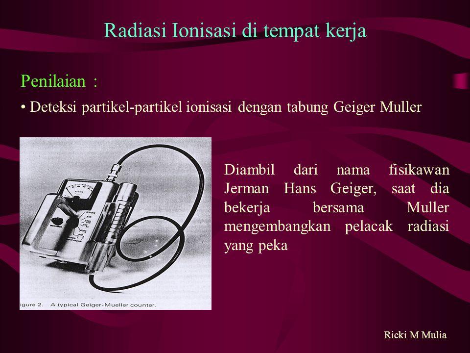 Deteksi partikel-partikel ionisasi dengan tabung Geiger Muller Ricki M Mulia Radiasi Ionisasi di tempat kerja Penilaian : Diambil dari nama fisikawan Jerman Hans Geiger, saat dia bekerja bersama Muller mengembangkan pelacak radiasi yang peka