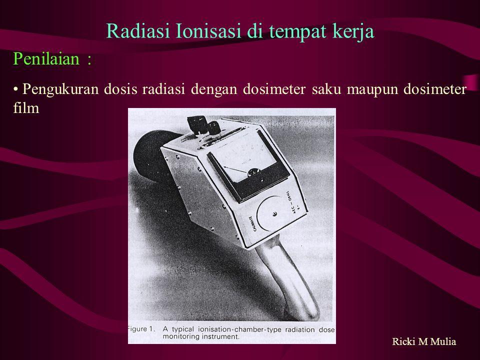 Pengukuran dosis radiasi dengan dosimeter saku maupun dosimeter film Ricki M Mulia Radiasi Ionisasi di tempat kerja Penilaian :
