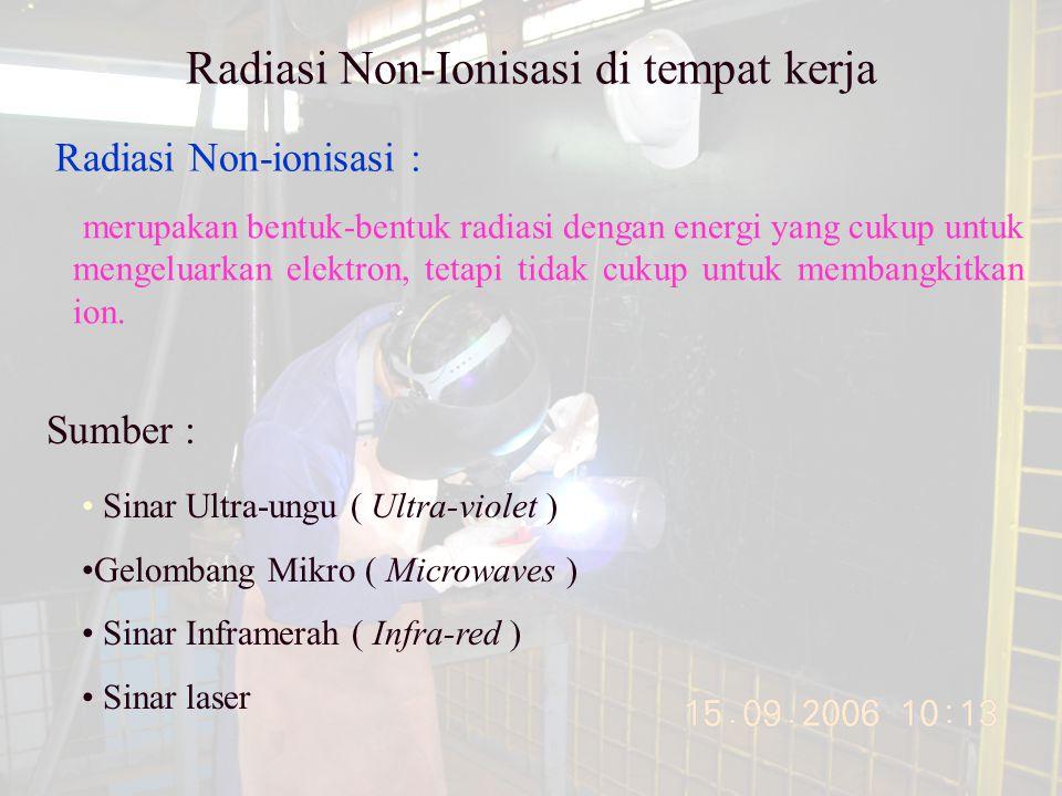 Radiasi Non-Ionisasi di tempat kerja Radiasi Non-ionisasi : merupakan bentuk-bentuk radiasi dengan energi yang cukup untuk mengeluarkan elektron, tetapi tidak cukup untuk membangkitkan ion.