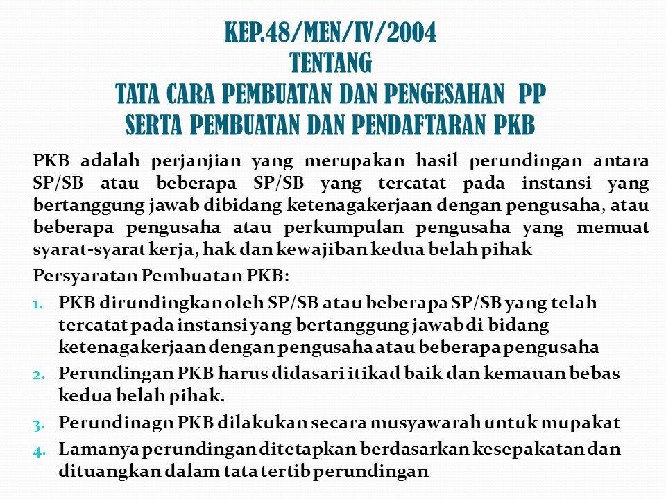 KEP.48/MEN/IV/2004 TENTANG TATA CARA PEMBUATAN DAN PENGESAHAN PP SERTA PEMBUATAN DAN PENDAFTARAN PKB PKB adalah perjanjian yang merupakan hasil perundingan antara SP/SB atau beberapa SP/SB yang tercatat pada instansi yang bertanggung jawab dibidang ketenagakerjaan dengan pengusaha, atau beberapa pengusaha atau perkumpulan pengusaha yang memuat syarat-syarat kerja, hak dan kewajiban kedua belah pihak Persyaratan Pembuatan PKB: 1.
